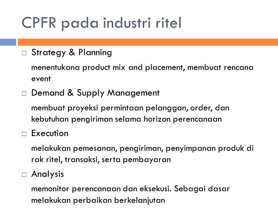 CPFR pada industri ritel  Strategy & Planning menentukana product mix and placement, membuat rencana event  Demand & Supply Management membuat proye