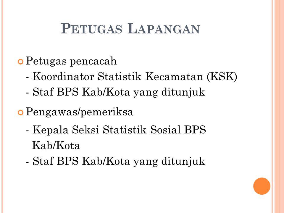 P ETUGAS L APANGAN Petugas pencacah - Koordinator Statistik Kecamatan (KSK) - Staf BPS Kab/Kota yang ditunjuk Pengawas/pemeriksa - Kepala Seksi Statistik Sosial BPS Kab/Kota - Staf BPS Kab/Kota yang ditunjuk