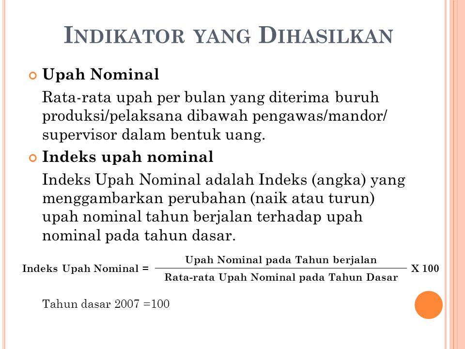 I NDIKATOR YANG D IHASILKAN Upah Nominal Rata-rata upah per bulan yang diterima buruh produksi/pelaksana dibawah pengawas/mandor/ supervisor dalam bentuk uang.
