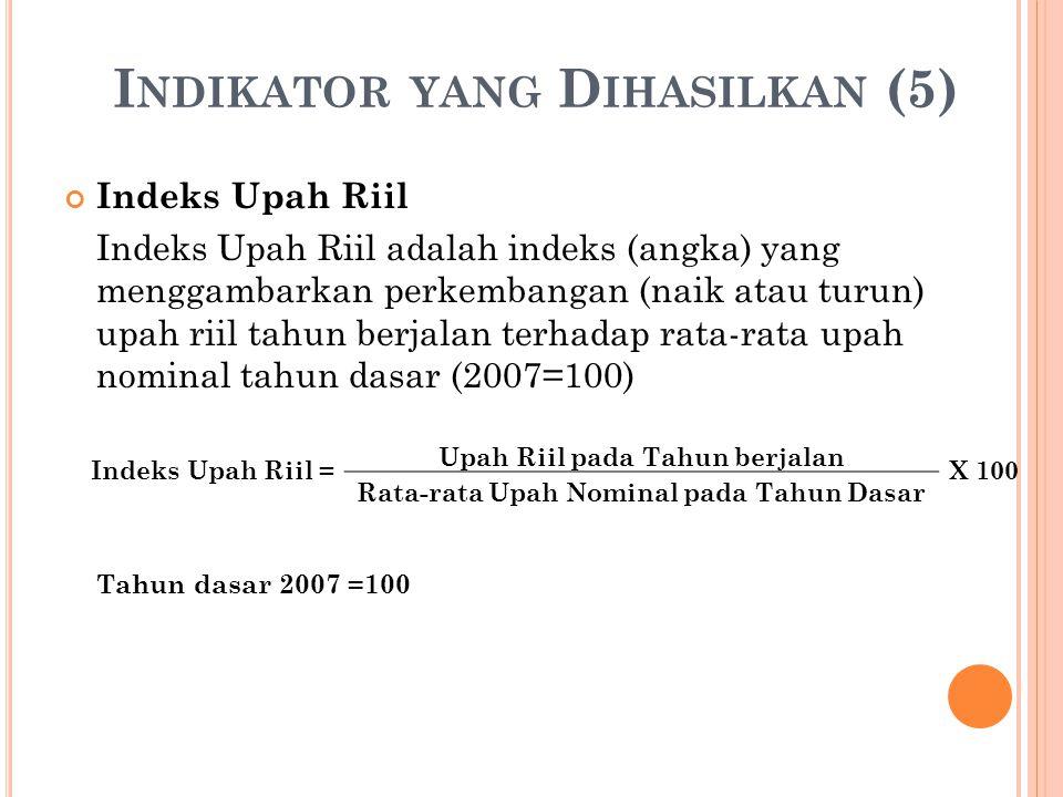 I NDIKATOR YANG D IHASILKAN (5) Indeks Upah Riil Indeks Upah Riil adalah indeks (angka) yang menggambarkan perkembangan (naik atau turun) upah riil tahun berjalan terhadap rata-rata upah nominal tahun dasar (2007=100) Tahun dasar 2007 =100 Indeks Upah Riil = Upah Riil pada Tahun berjalan X 100 Rata-rata Upah Nominal pada Tahun Dasar