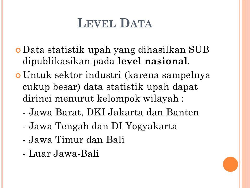 L EVEL D ATA Data statistik upah yang dihasilkan SUB dipublikasikan pada level nasional.
