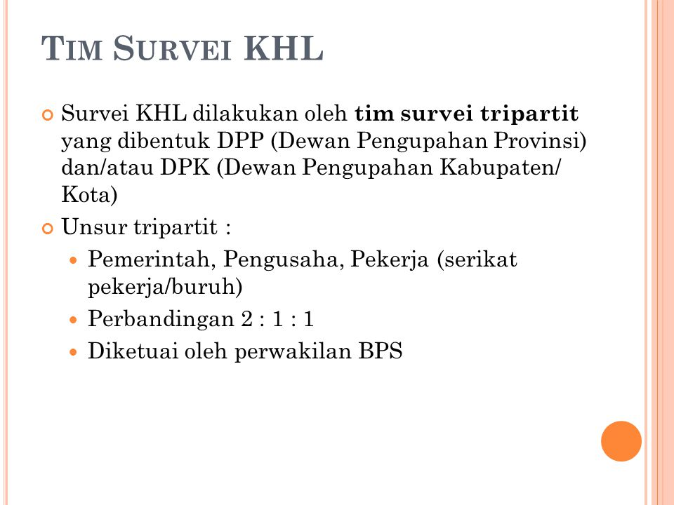 T IM S URVEI KHL Survei KHL dilakukan oleh tim survei tripartit yang dibentuk DPP (Dewan Pengupahan Provinsi) dan/atau DPK (Dewan Pengupahan Kabupaten/ Kota) Unsur tripartit : Pemerintah, Pengusaha, Pekerja (serikat pekerja/buruh) Perbandingan 2 : 1 : 1 Diketuai oleh perwakilan BPS
