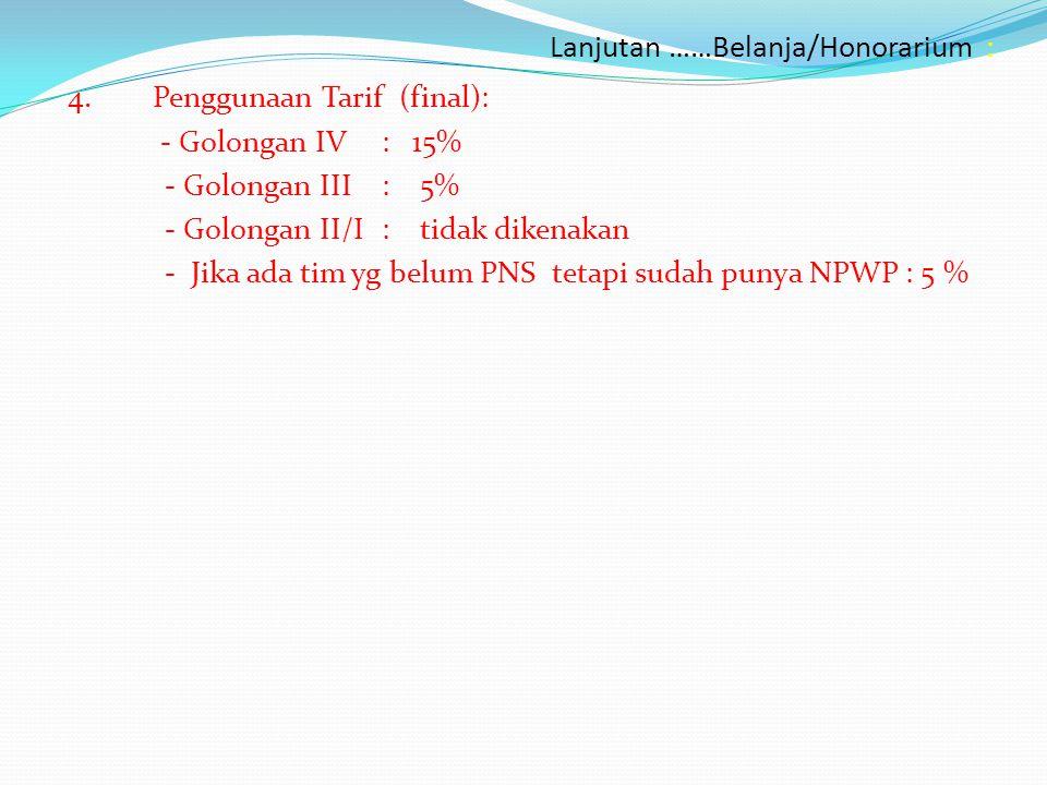 Lanjutan ……Belanja/Honorarium : 4.Penggunaan Tarif (final): - Golongan IV : 15% - Golongan III: 5% - Golongan II/I: tidak dikenakan - Jika ada tim yg belum PNS tetapi sudah punya NPWP : 5 %