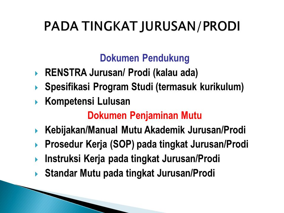 PADA TINGKAT JURUSAN/PRODI Dokumen Pendukung  RENSTRA Jurusan/ Prodi (kalau ada)  Spesifikasi Program Studi (termasuk kurikulum)  Kompetensi Lulusan Dokumen Penjaminan Mutu  Kebijakan/Manual Mutu Akademik Jurusan/Prodi  Prosedur Kerja (SOP) pada tingkat Jurusan/Prodi  Instruksi Kerja pada tingkat Jurusan/Prodi  Standar Mutu pada tingkat Jurusan/Prodi