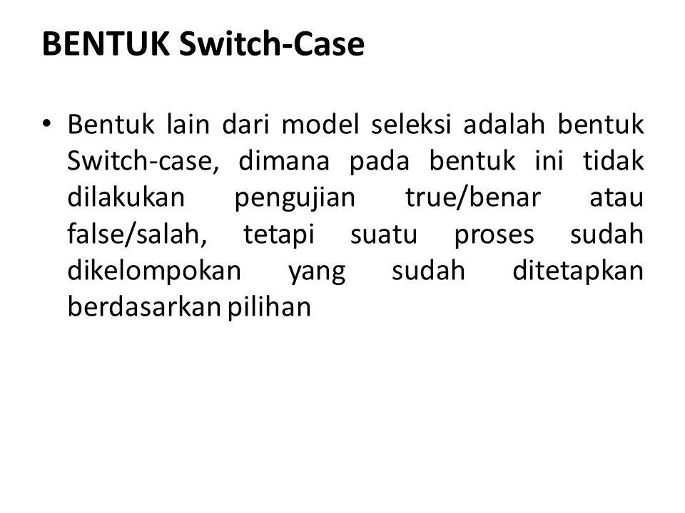 BENTUK Switch-Case Bentuk lain dari model seleksi adalah bentuk Switch-case, dimana pada bentuk ini tidak dilakukan pengujian true/benar atau false/salah, tetapi suatu proses sudah dikelompokan yang sudah ditetapkan berdasarkan pilihan