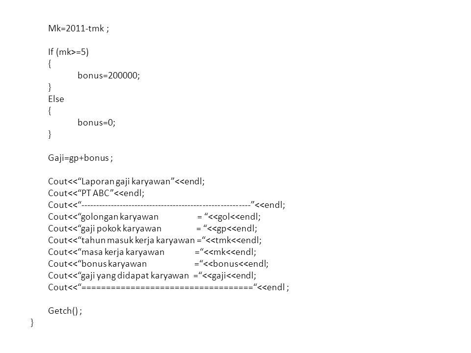 Mk=2011-tmk ; If (mk>=5) { bonus=200000; } Else { bonus=0; } Gaji=gp+bonus ; Cout<< Laporan gaji karyawan <<endl; Cout<< PT ABC <<endl; Cout<< --------------------------------------------------------- <<endl; Cout<< golongan karyawan = <<gol<<endl; Cout<< gaji pokok karyawan = <<gp<<endl; Cout<< tahun masuk kerja karyawan = <<tmk<<endl; Cout<< masa kerja karyawan = <<mk<<endl; Cout<< bonus karyawan = <<bonus<<endl; Cout<< gaji yang didapat karyawan = <<gaji<<endl; Cout<< =================================== <<endl ; Getch() ; }