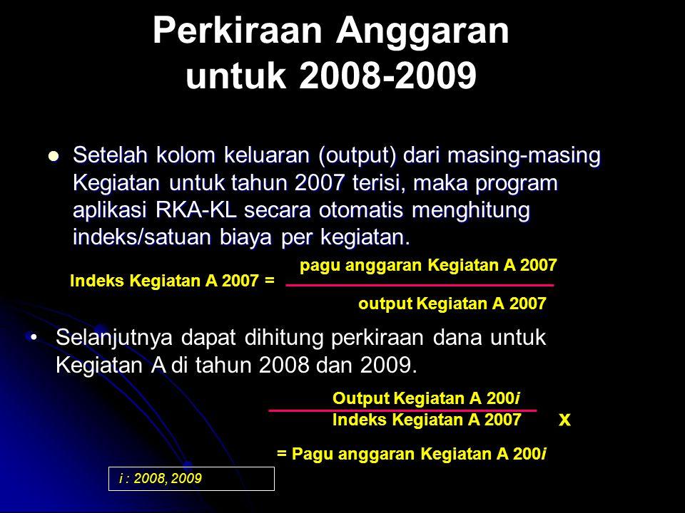 Perkiraan Anggaran untuk 2008-2009 Setelah kolom keluaran (output) dari masing-masing Kegiatan untuk tahun 2007 terisi, maka program aplikasi RKA-KL secara otomatis menghitung indeks/satuan biaya per kegiatan.