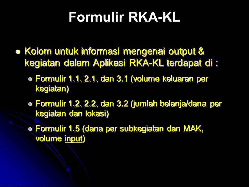 Formulir RKA-KL Kolom untuk informasi mengenai output & kegiatan dalam Aplikasi RKA-KL terdapat di : Kolom untuk informasi mengenai output & kegiatan dalam Aplikasi RKA-KL terdapat di : Formulir 1.1, 2.1, dan 3.1 (volume keluaran per kegiatan) Formulir 1.1, 2.1, dan 3.1 (volume keluaran per kegiatan) Formulir 1.2, 2.2, dan 3.2 (jumlah belanja/dana per kegiatan dan lokasi) Formulir 1.2, 2.2, dan 3.2 (jumlah belanja/dana per kegiatan dan lokasi) Formulir 1.5 (dana per subkegiatan dan MAK, volume input) Formulir 1.5 (dana per subkegiatan dan MAK, volume input)