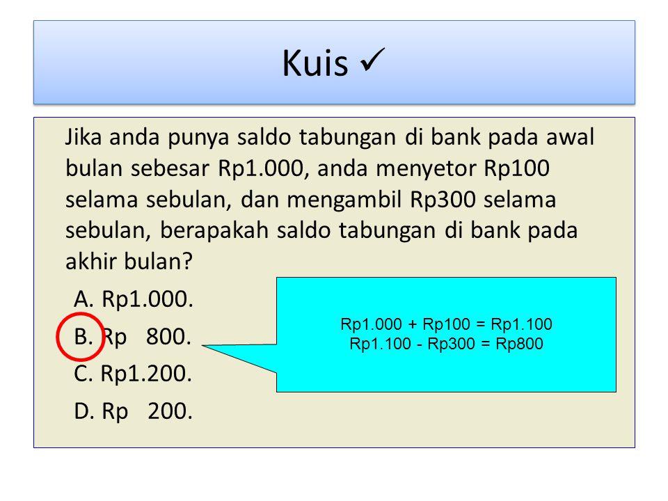 Kuis Jika anda punya saldo tabungan di bank pada awal bulan sebesar Rp1.000, anda menyetor Rp100 selama sebulan, dan mengambil Rp300 selama sebulan, berapakah saldo tabungan di bank pada akhir bulan.