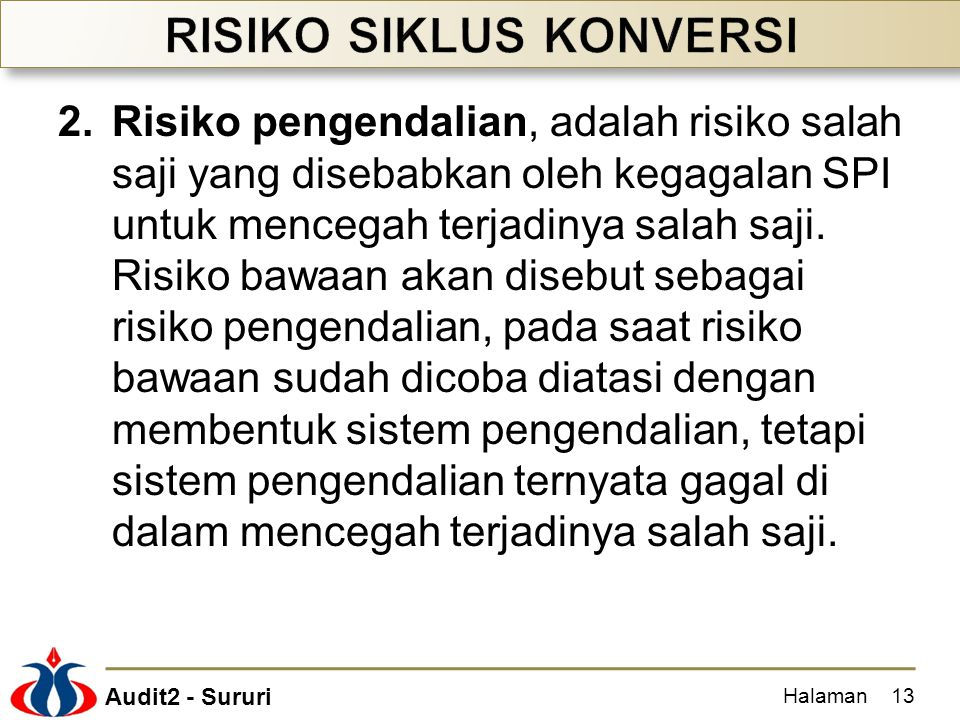 Audit2 - Sururi 2.Risiko pengendalian, adalah risiko salah saji yang disebabkan oleh kegagalan SPI untuk mencegah terjadinya salah saji. Risiko bawaan