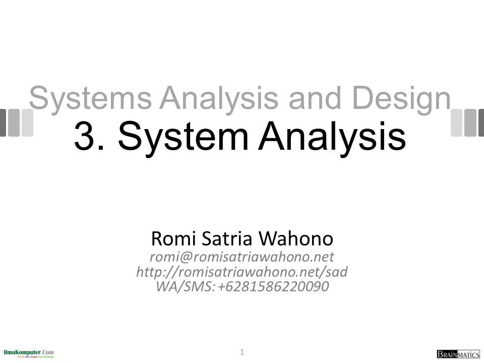 Systems Analysis and Design 3. System Analysis Romi Satria Wahono romi@romisatriawahono.net http://romisatriawahono.net/sad WA/SMS: +6281586220090 1