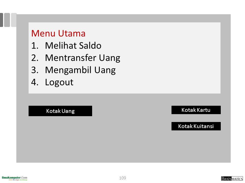 Menu Utama 1. 1.Melihat Saldo 2. 2.Mentransfer Uang 3. 3.Mengambil Uang 4. 4.Logout Kotak Uang Kotak Kartu Kotak Kuitansi 109