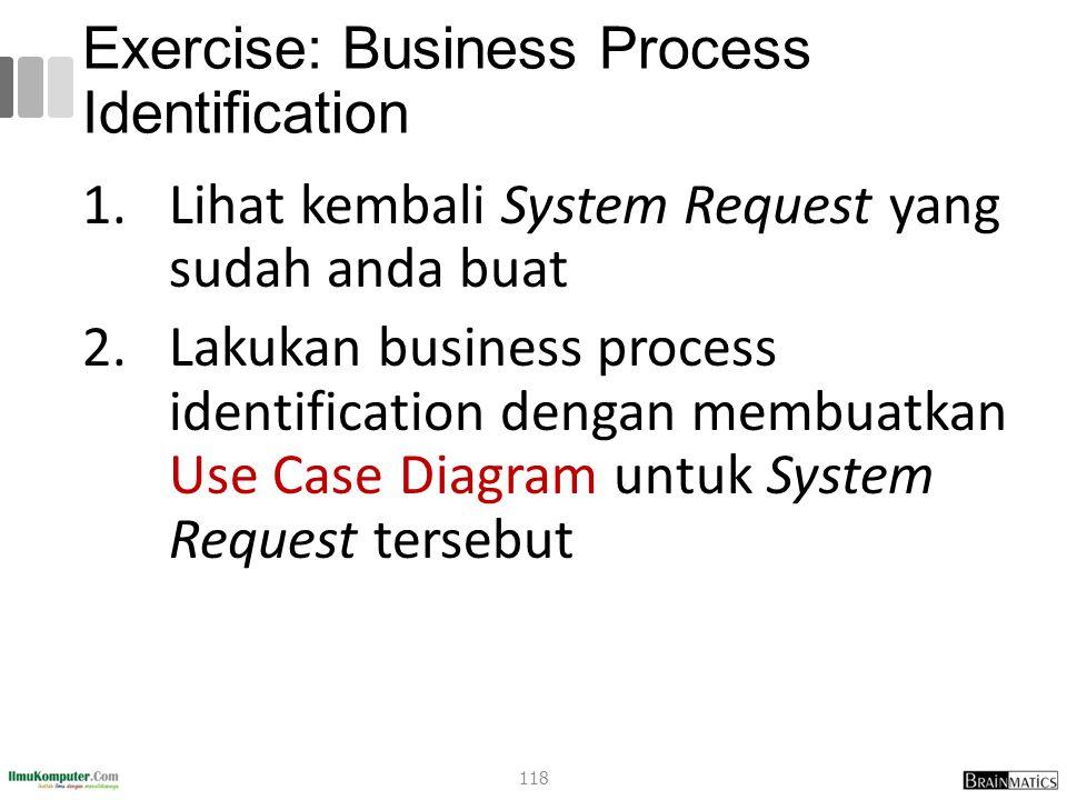 Exercise: Business Process Identification 1.Lihat kembali System Request yang sudah anda buat 2.Lakukan business process identification dengan membuatkan Use Case Diagram untuk System Request tersebut 118