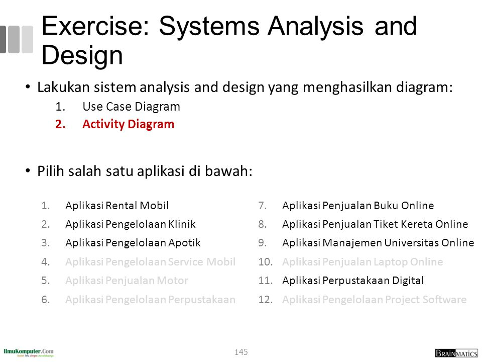 Exercise: Systems Analysis and Design Lakukan sistem analysis and design yang menghasilkan diagram: 1.Use Case Diagram 2.Activity Diagram Pilih salah satu aplikasi di bawah: 1.