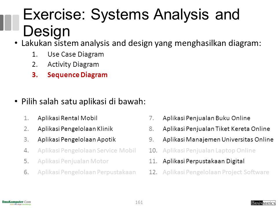 Exercise: Systems Analysis and Design Lakukan sistem analysis and design yang menghasilkan diagram: 1.Use Case Diagram 2.Activity Diagram 3.Sequence D