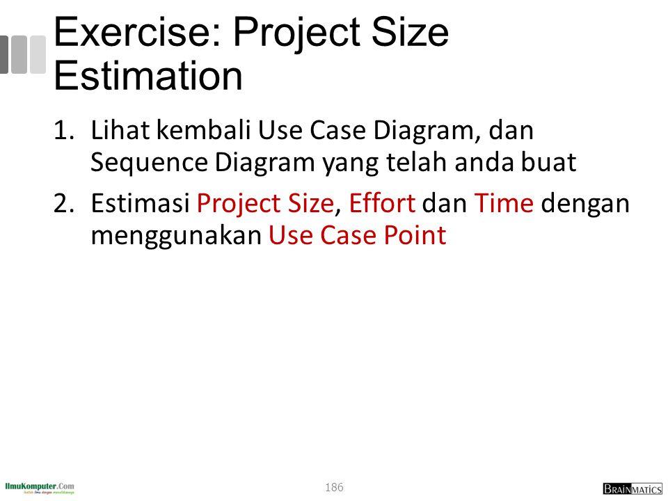 Exercise: Project Size Estimation 1.Lihat kembali Use Case Diagram, dan Sequence Diagram yang telah anda buat 2.Estimasi Project Size, Effort dan Time dengan menggunakan Use Case Point 186
