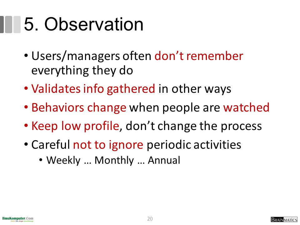 5. Observation Users/managers often don't remember everything they do Validates info gathered in other ways Behaviors change when people are watched K