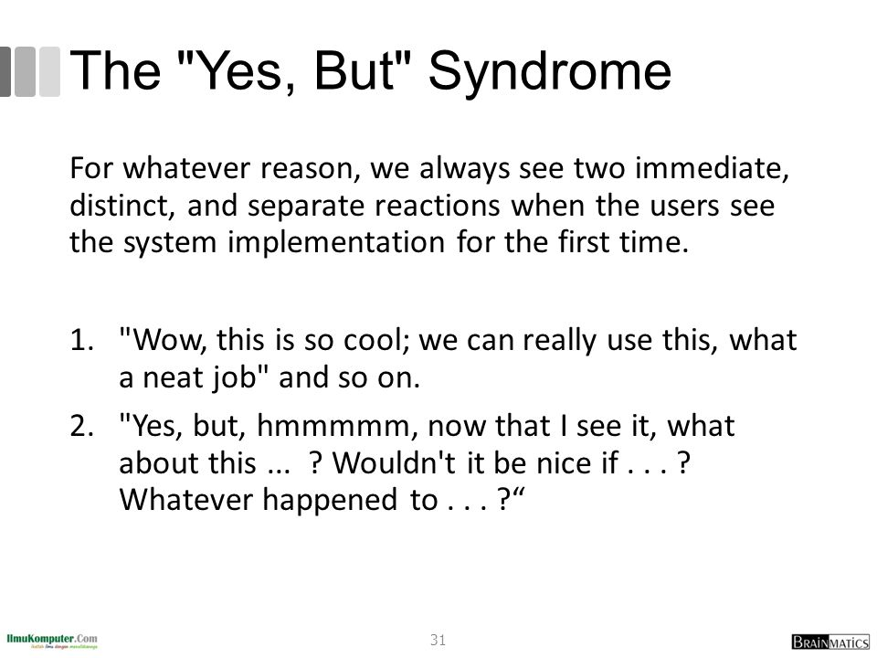 The Yes, But Syndrome For whatever reason, we always see two immediate, distinct, and separate reactions when the users see the system implementation for the first time.