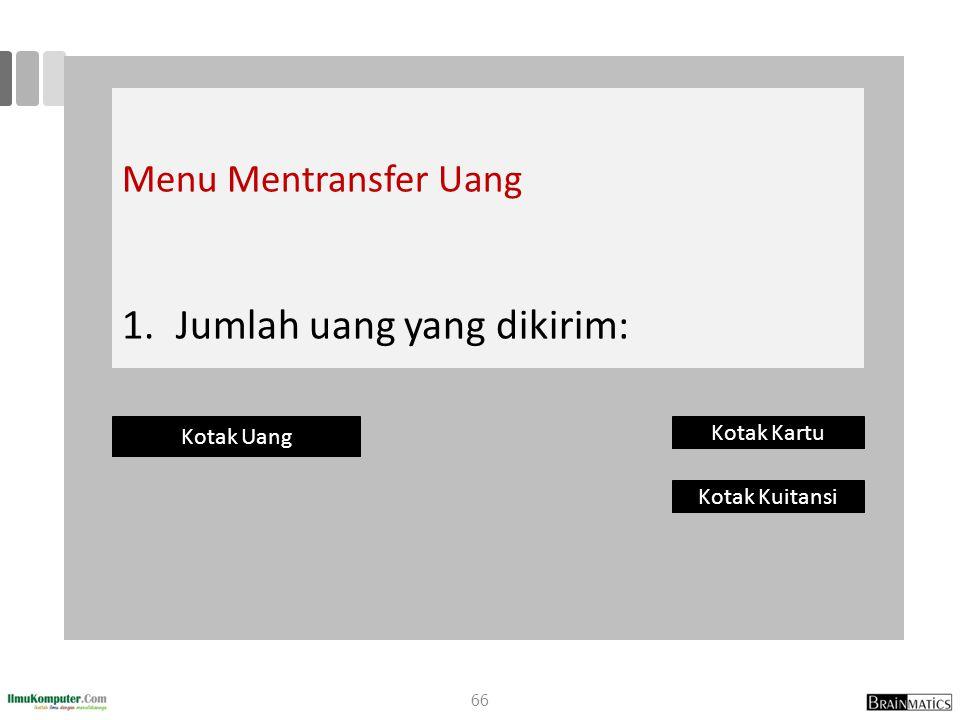 Menu Mentransfer Uang 1. 1.Jumlah uang yang dikirim: Kotak Uang Kotak Kartu Kotak Kuitansi 66