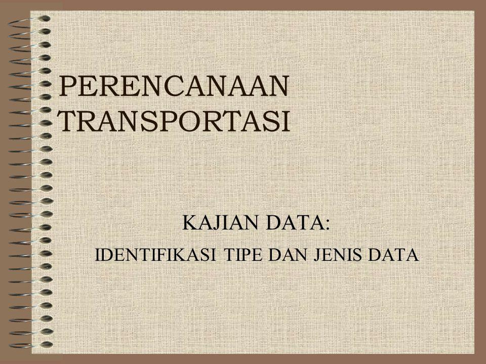 PERENCANAAN TRANSPORTASI KAJIAN DATA: IDENTIFIKASI TIPE DAN JENIS DATA