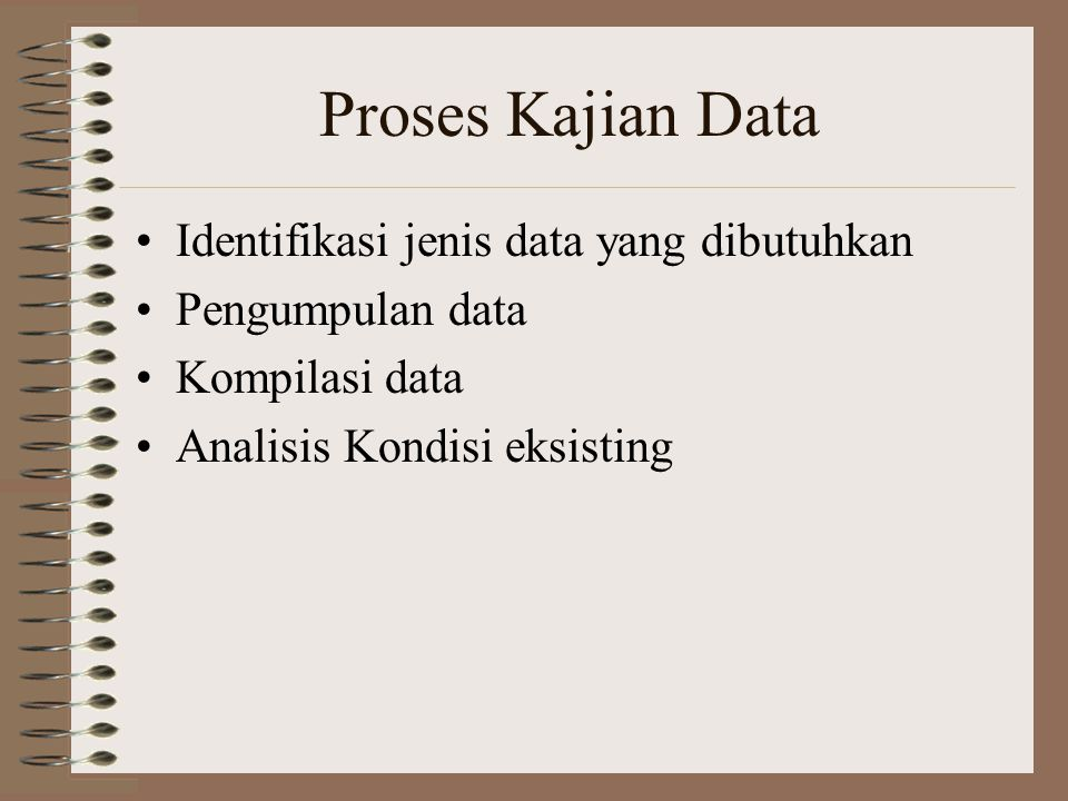 Proses Kajian Data Identifikasi jenis data yang dibutuhkan Pengumpulan data Kompilasi data Analisis Kondisi eksisting