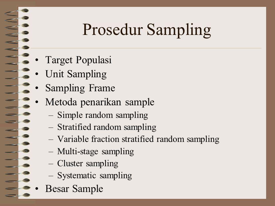 Prosedur Sampling Target Populasi Unit Sampling Sampling Frame Metoda penarikan sample –Simple random sampling –Stratified random sampling –Variable f