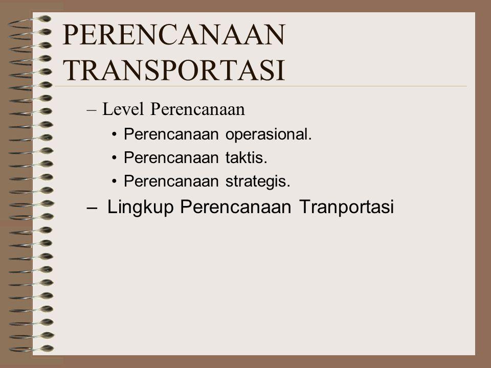 PERENCANAAN TRANSPORTASI –Level Perencanaan Perencanaan operasional. Perencanaan taktis. Perencanaan strategis. – Lingkup Perencanaan Tranportasi