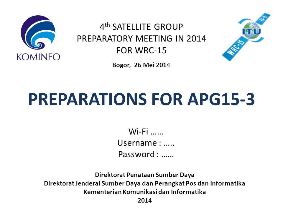 4 th SATELLITE GROUP PREPARATORY MEETING IN 2014 FOR WRC-15 Bogor, 26 Mei 2014 PREPARATIONS FOR APG15-3 Direktorat Penataan Sumber Daya Direktorat Jenderal Sumber Daya dan Perangkat Pos dan Informatika Kementerian Komunikasi dan Informatika 2014 Wi-Fi …… Username : …..