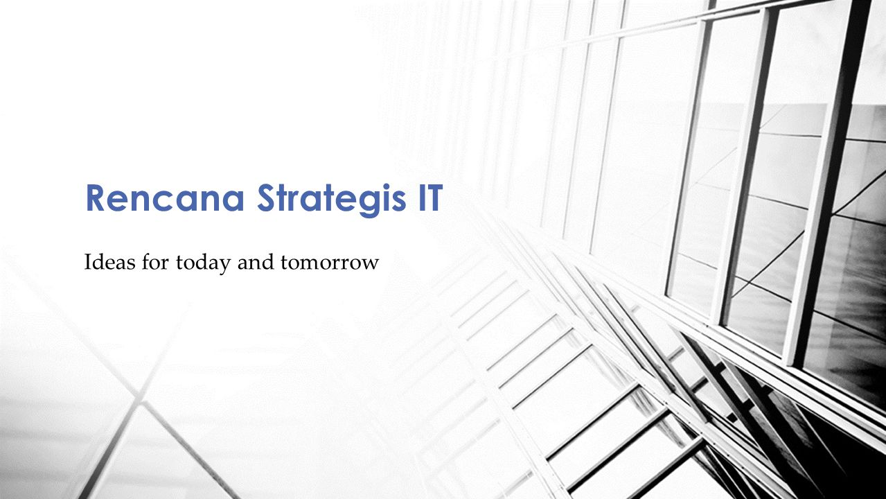 Ideas for today and tomorrow Rencana Strategis IT