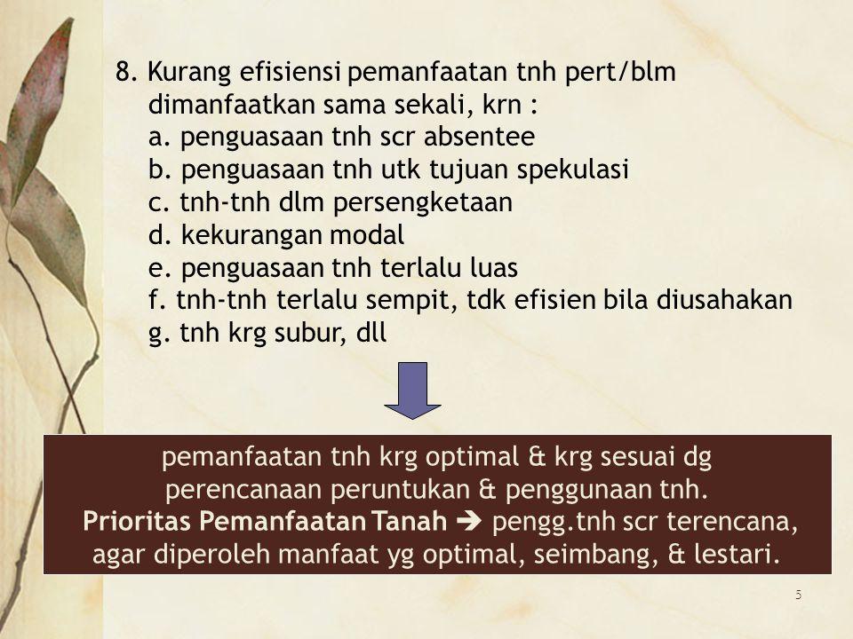 5 8. Kurang efisiensi pemanfaatan tnh pert/blm dimanfaatkan sama sekali, krn : a. penguasaan tnh scr absentee b. penguasaan tnh utk tujuan spekulasi c
