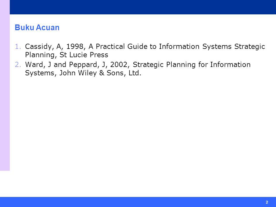 2 Buku Acuan 1.Cassidy, A, 1998, A Practical Guide to Information Systems Strategic Planning, St Lucie Press 2.Ward, J and Peppard, J, 2002, Strategic Planning for Information Systems, John Wiley & Sons, Ltd.