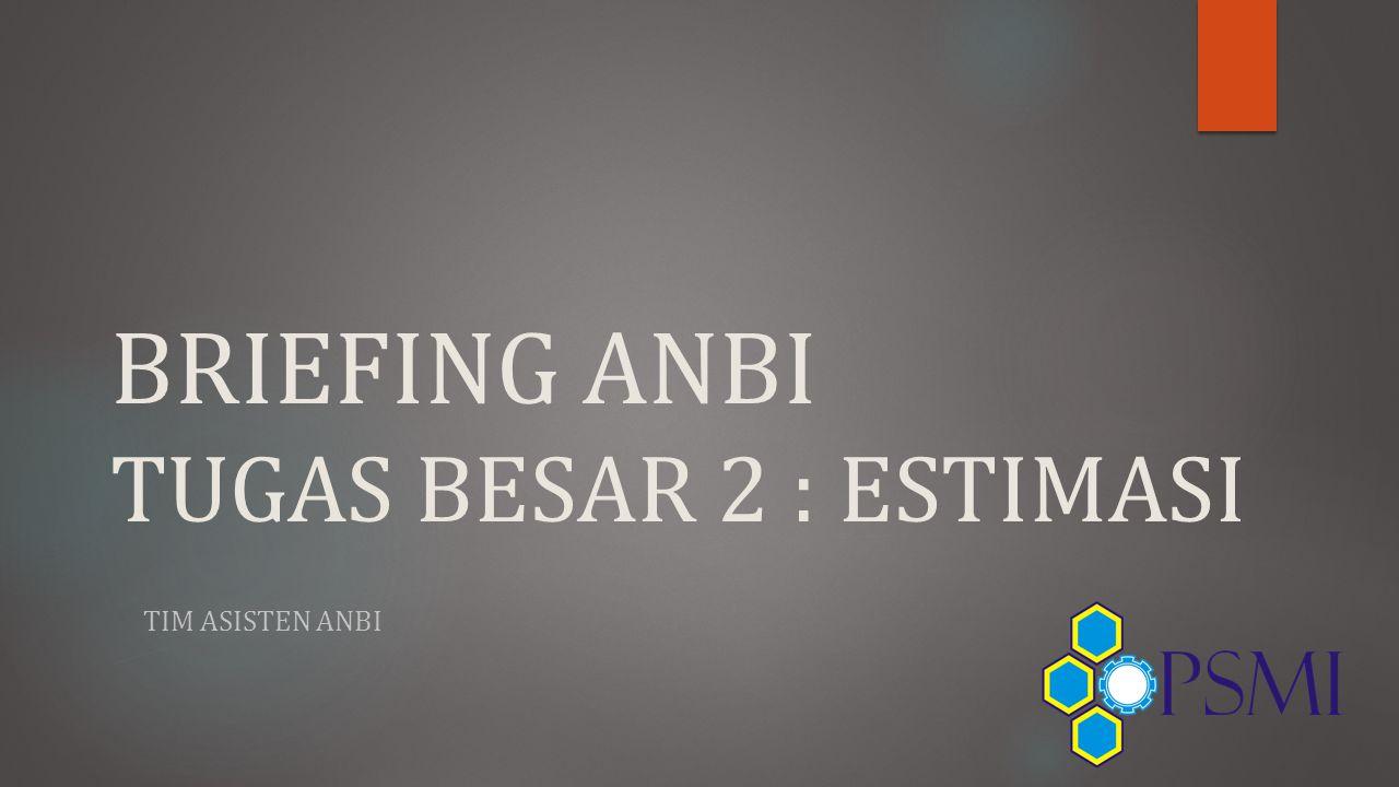 BRIEFING ANBI TUGAS BESAR 2 : ESTIMASI TIM ASISTEN ANBI