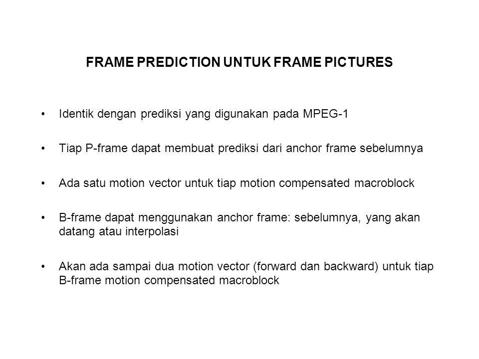 FRAME PREDICTION UNTUK FRAME PICTURES Identik dengan prediksi yang digunakan pada MPEG-1 Tiap P-frame dapat membuat prediksi dari anchor frame sebelumnya Ada satu motion vector untuk tiap motion compensated macroblock B-frame dapat menggunakan anchor frame: sebelumnya, yang akan datang atau interpolasi Akan ada sampai dua motion vector (forward dan backward) untuk tiap B-frame motion compensated macroblock