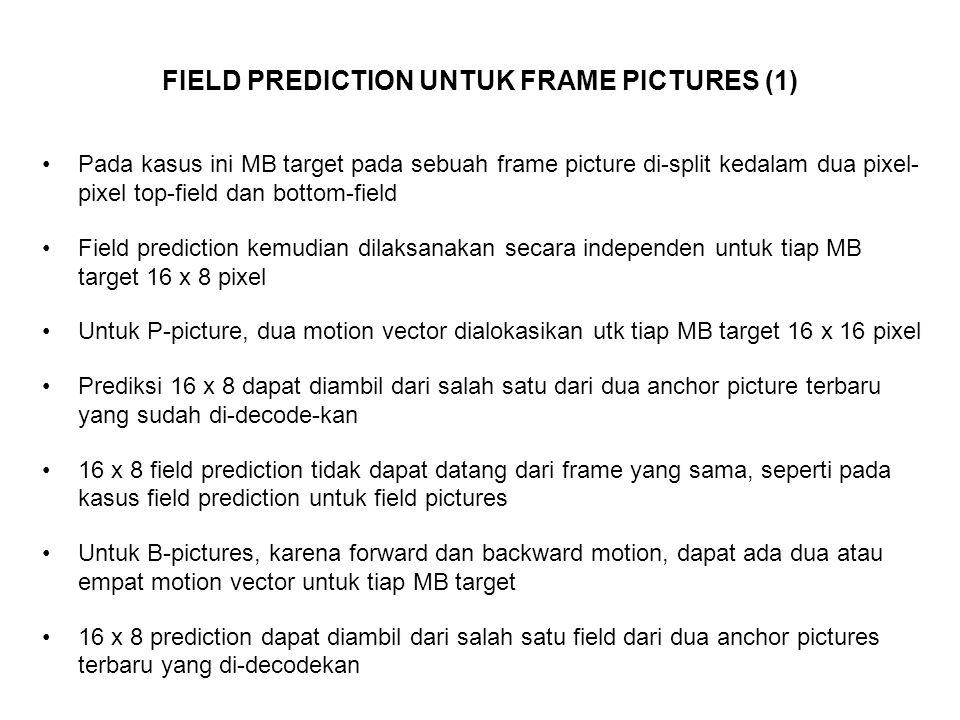 FIELD PREDICTION UNTUK FRAME PICTURES (1) Pada kasus ini MB target pada sebuah frame picture di-split kedalam dua pixel- pixel top-field dan bottom-field Field prediction kemudian dilaksanakan secara independen untuk tiap MB target 16 x 8 pixel Untuk P-picture, dua motion vector dialokasikan utk tiap MB target 16 x 16 pixel Prediksi 16 x 8 dapat diambil dari salah satu dari dua anchor picture terbaru yang sudah di-decode-kan 16 x 8 field prediction tidak dapat datang dari frame yang sama, seperti pada kasus field prediction untuk field pictures Untuk B-pictures, karena forward dan backward motion, dapat ada dua atau empat motion vector untuk tiap MB target 16 x 8 prediction dapat diambil dari salah satu field dari dua anchor pictures terbaru yang di-decodekan