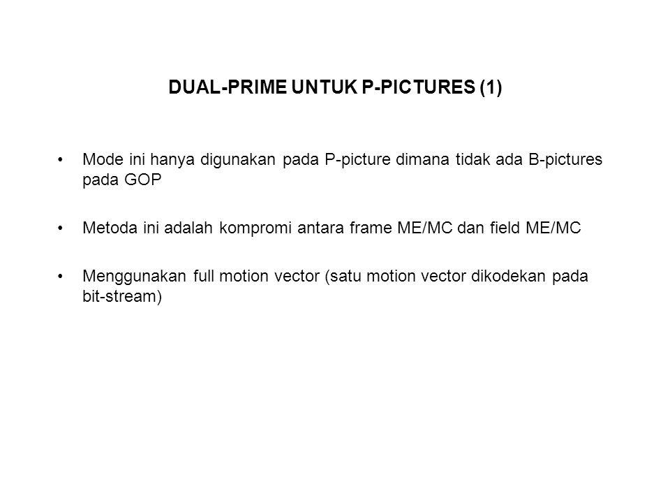 DUAL-PRIME UNTUK P-PICTURES (1) Mode ini hanya digunakan pada P-picture dimana tidak ada B-pictures pada GOP Metoda ini adalah kompromi antara frame ME/MC dan field ME/MC Menggunakan full motion vector (satu motion vector dikodekan pada bit-stream)