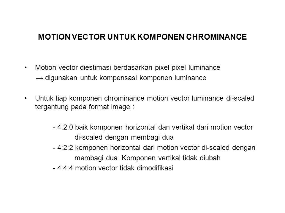MOTION VECTOR UNTUK KOMPONEN CHROMINANCE Motion vector diestimasi berdasarkan pixel-pixel luminance  digunakan untuk kompensasi komponen luminance Untuk tiap komponen chrominance motion vector luminance di-scaled tergantung pada format image : - 4:2:0 baik komponen horizontal dan vertikal dari motion vector di-scaled dengan membagi dua - 4:2:2 komponen horizontal dari motion vector di-scaled dengan membagi dua.