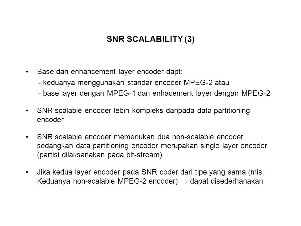 SNR SCALABILITY (3) Base dan enhancement layer encoder dapt: - keduanya menggunakan standar encoder MPEG-2 atau - base layer dengan MPEG-1 dan enhacement layer dengan MPEG-2 SNR scalable encoder lebih kompleks daripada data partitioning encoder SNR scalable encoder memerlukan dua non-scalable encoder sedangkan data partitioning encoder merupakan single layer encoder (partisi dilaksanakan pada bit-stream) Jika kedua layer encoder pada SNR coder dari tipe yang sama (mis.