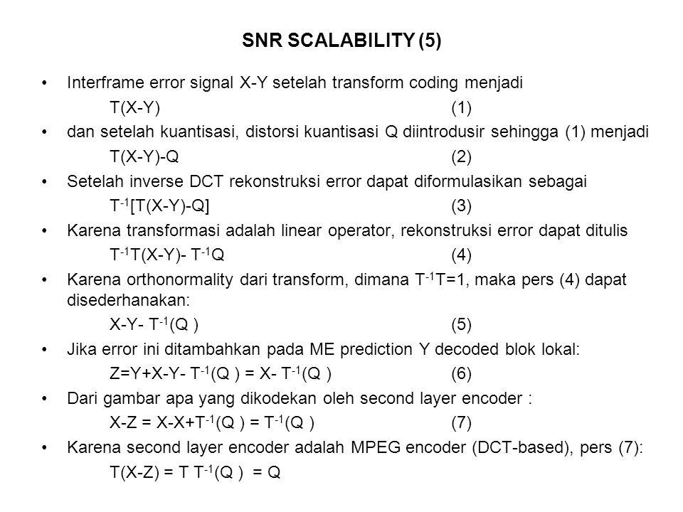 SNR SCALABILITY (5) Interframe error signal X-Y setelah transform coding menjadi T(X-Y) (1) dan setelah kuantisasi, distorsi kuantisasi Q diintrodusir sehingga (1) menjadi T(X-Y)-Q (2) Setelah inverse DCT rekonstruksi error dapat diformulasikan sebagai T -1 [T(X-Y)-Q] (3) Karena transformasi adalah linear operator, rekonstruksi error dapat ditulis T -1 T(X-Y)- T -1 Q (4) Karena orthonormality dari transform, dimana T -1 T=1, maka pers (4) dapat disederhanakan: X-Y- T -1 (Q ) (5) Jika error ini ditambahkan pada ME prediction Y decoded blok lokal: Z=Y+X-Y- T -1 (Q ) = X- T -1 (Q ) (6) Dari gambar apa yang dikodekan oleh second layer encoder : X-Z = X-X+T -1 (Q ) = T -1 (Q ) (7) Karena second layer encoder adalah MPEG encoder (DCT-based), pers (7): T(X-Z) = T T -1 (Q ) = Q