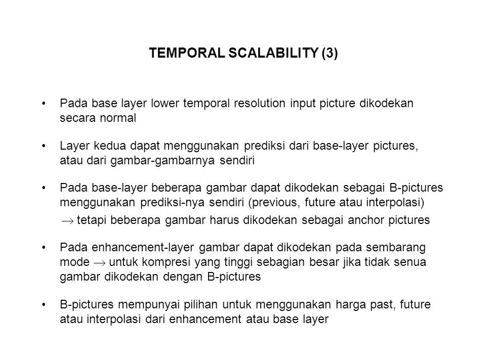 TEMPORAL SCALABILITY (3) Pada base layer lower temporal resolution input picture dikodekan secara normal Layer kedua dapat menggunakan prediksi dari b