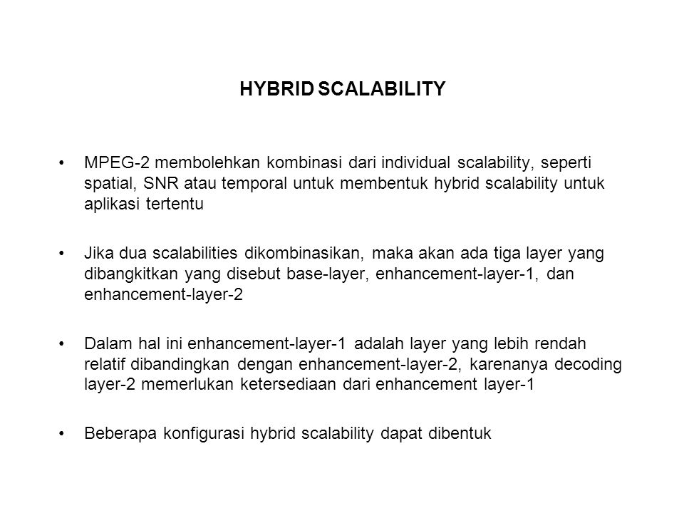 HYBRID SCALABILITY MPEG-2 membolehkan kombinasi dari individual scalability, seperti spatial, SNR atau temporal untuk membentuk hybrid scalability untuk aplikasi tertentu Jika dua scalabilities dikombinasikan, maka akan ada tiga layer yang dibangkitkan yang disebut base-layer, enhancement-layer-1, dan enhancement-layer-2 Dalam hal ini enhancement-layer-1 adalah layer yang lebih rendah relatif dibandingkan dengan enhancement-layer-2, karenanya decoding layer-2 memerlukan ketersediaan dari enhancement layer-1 Beberapa konfigurasi hybrid scalability dapat dibentuk