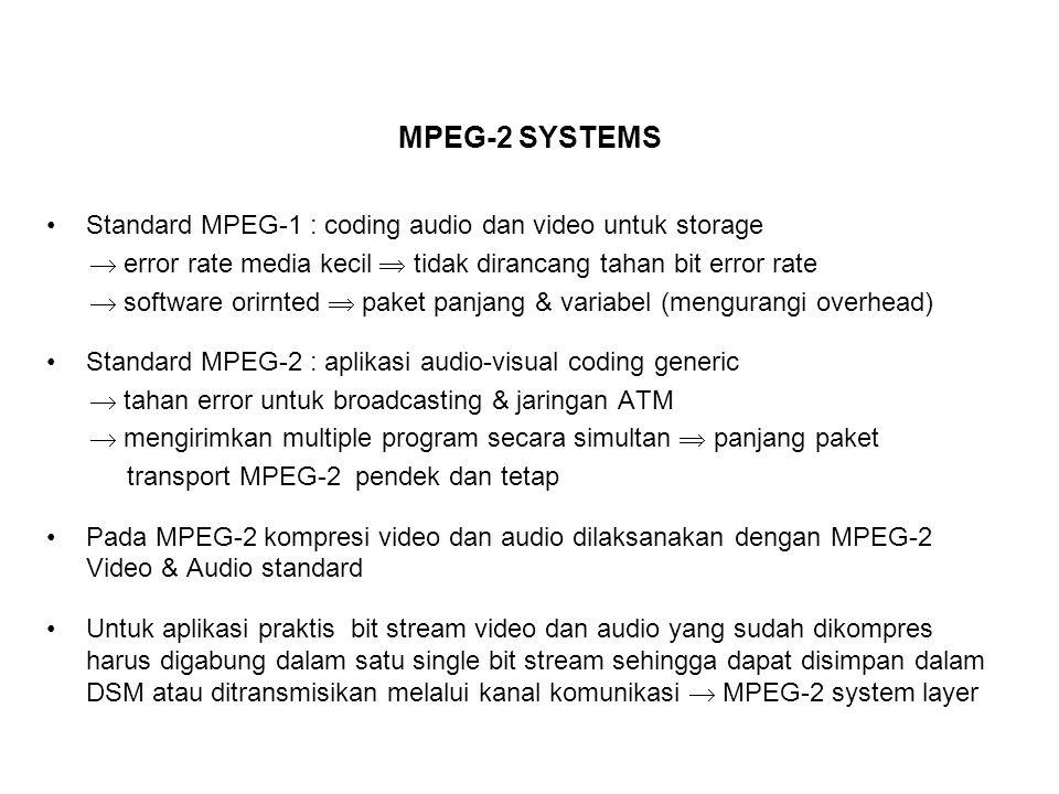 MPEG-2 SYSTEMS MPEG-2 mendefiniskan dua tipe stream : Program Stream : - Seperti stream MPEG-1 systems (modifikasi syntax, fungsi baru: scalability) - Kompatibel dengan stream MPEG-1 systems - Ukuran paket biasanya 1-2 kbytes (sampai 64 kbytes) - Menyediakan fitur yang tidak didukung MPEG-1 (scrambling data, prioritas paket, indikasi copyright, dll) Transport Stream - Berbeda dengan MPEG-1 - Tahan terhadap kanal noisy - Ukuran paket tetap 188 byte dengan header syntax baru  segmentasi ke empat 47-bytes payload ATM (AAL-1 atau AAL-5) - Cocok untuk hardware processing & skim error correction (diperlukan pada broadcasting TV, satelit/cable TV, jaringan ATM)