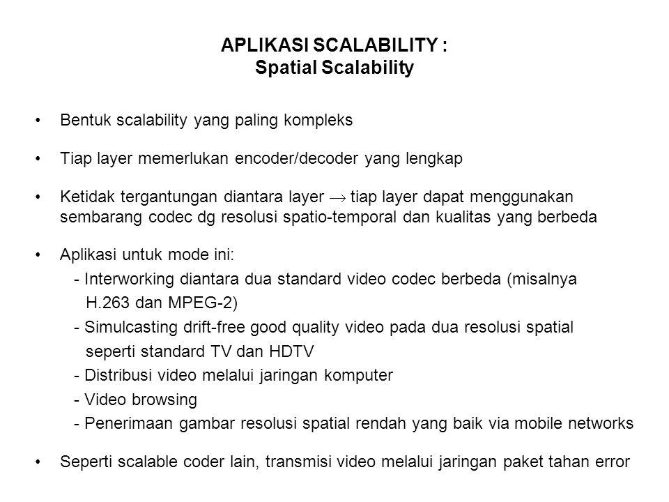 APLIKASI SCALABILITY : Spatial Scalability Bentuk scalability yang paling kompleks Tiap layer memerlukan encoder/decoder yang lengkap Ketidak tergantungan diantara layer  tiap layer dapat menggunakan sembarang codec dg resolusi spatio-temporal dan kualitas yang berbeda Aplikasi untuk mode ini: - Interworking diantara dua standard video codec berbeda (misalnya H.263 dan MPEG-2) - Simulcasting drift-free good quality video pada dua resolusi spatial seperti standard TV dan HDTV - Distribusi video melalui jaringan komputer - Video browsing - Penerimaan gambar resolusi spatial rendah yang baik via mobile networks Seperti scalable coder lain, transmisi video melalui jaringan paket tahan error