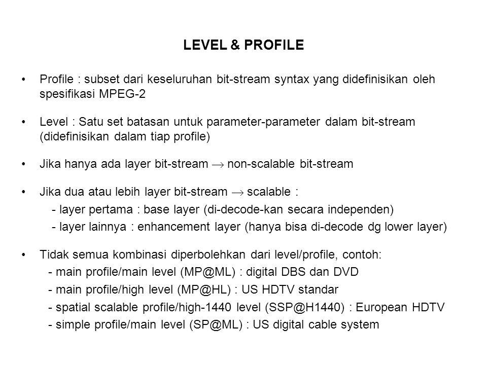LEVEL & PROFILE Profile : subset dari keseluruhan bit-stream syntax yang didefinisikan oleh spesifikasi MPEG-2 Level : Satu set batasan untuk parameter-parameter dalam bit-stream (didefinisikan dalam tiap profile) Jika hanya ada layer bit-stream  non-scalable bit-stream Jika dua atau lebih layer bit-stream  scalable : - layer pertama : base layer (di-decode-kan secara independen) - layer lainnya : enhancement layer (hanya bisa di-decode dg lower layer) Tidak semua kombinasi diperbolehkan dari level/profile, contoh: - main profile/main level (MP@ML) : digital DBS dan DVD - main profile/high level (MP@HL) : US HDTV standar - spatial scalable profile/high-1440 level (SSP@H1440) : European HDTV - simple profile/main level (SP@ML) : US digital cable system