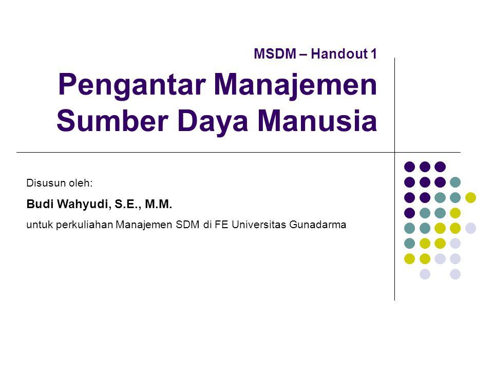 MSDM – Handout 1 Pengantar Manajemen Sumber Daya Manusia Disusun oleh: Budi Wahyudi, S.E., M.M. untuk perkuliahan Manajemen SDM di FE Universitas Guna
