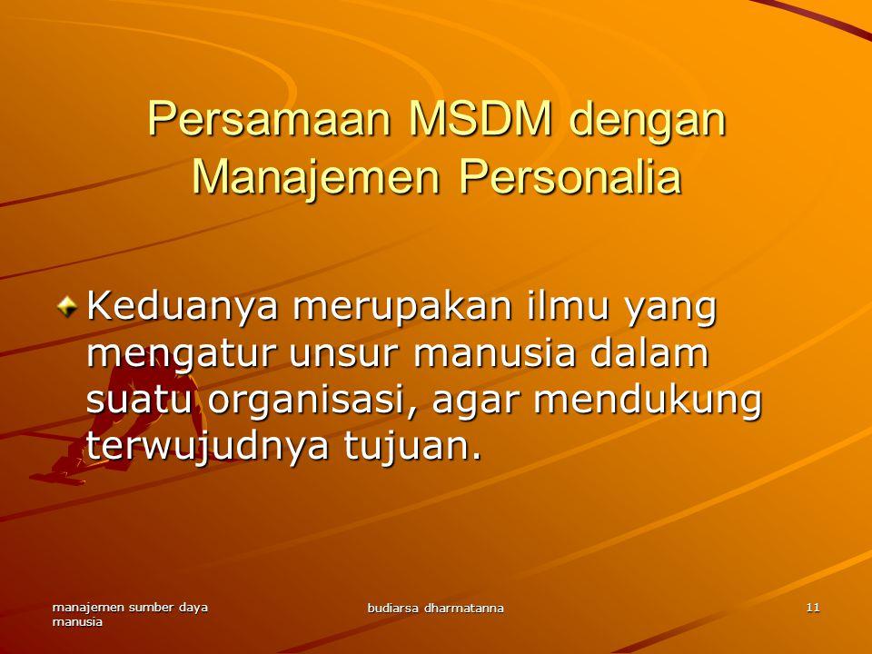 manajemen sumber daya manusia budiarsa dharmatanna 11 Persamaan MSDM dengan Manajemen Personalia Keduanya merupakan ilmu yang mengatur unsur manusia dalam suatu organisasi, agar mendukung terwujudnya tujuan.