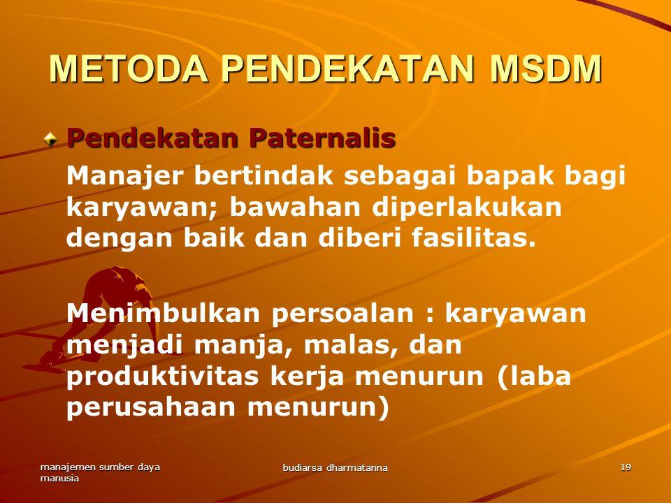 manajemen sumber daya manusia budiarsa dharmatanna 19 Pendekatan Paternalis Manajer bertindak sebagai bapak bagi karyawan; bawahan diperlakukan dengan baik dan diberi fasilitas.