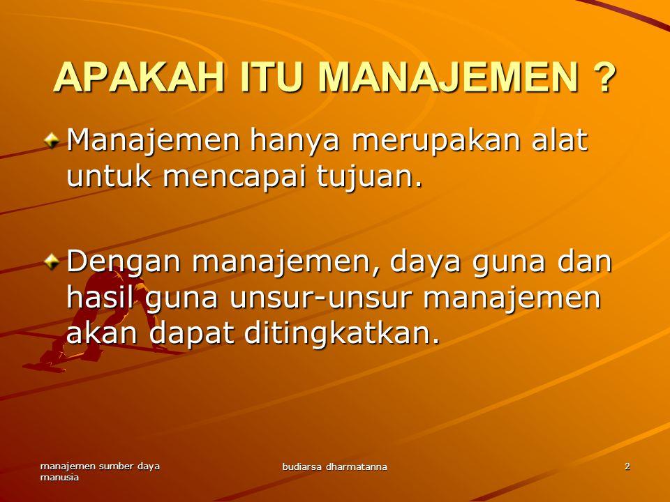 manajemen sumber daya manusia budiarsa dharmatanna 2 APAKAH ITU MANAJEMEN ? Manajemen hanya merupakan alat untuk mencapai tujuan. Dengan manajemen, da