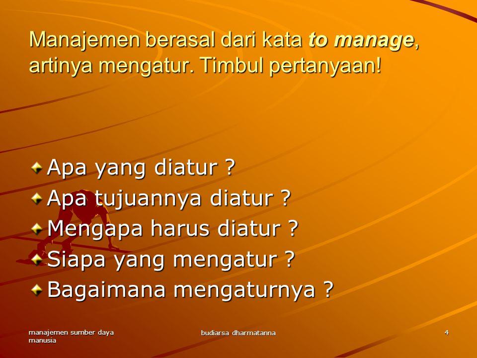 manajemen sumber daya manusia budiarsa dharmatanna 4 Manajemen berasal dari kata to manage, artinya mengatur. Timbul pertanyaan! Apa yang diatur ? Apa