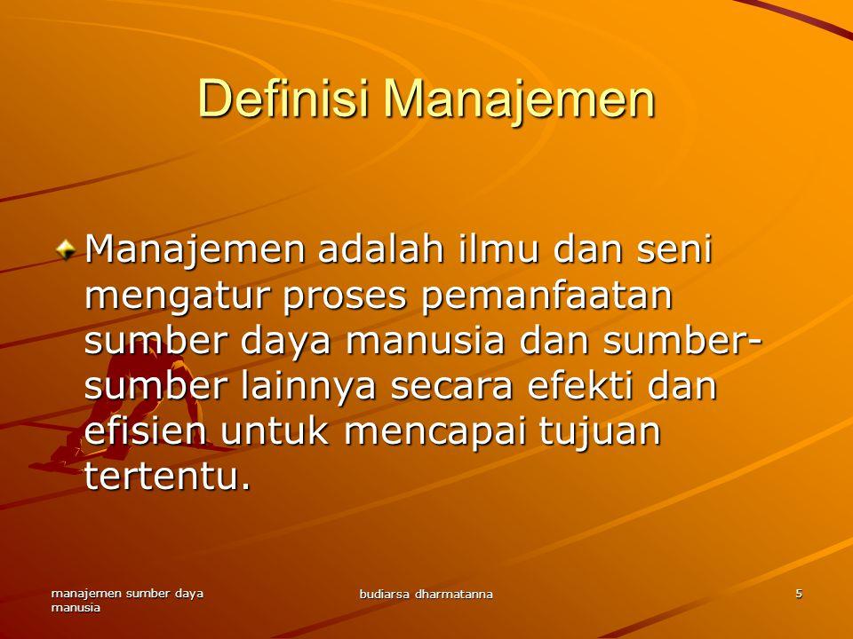 manajemen sumber daya manusia budiarsa dharmatanna 5 Definisi Manajemen Manajemen adalah ilmu dan seni mengatur proses pemanfaatan sumber daya manusia dan sumber- sumber lainnya secara efekti dan efisien untuk mencapai tujuan tertentu.