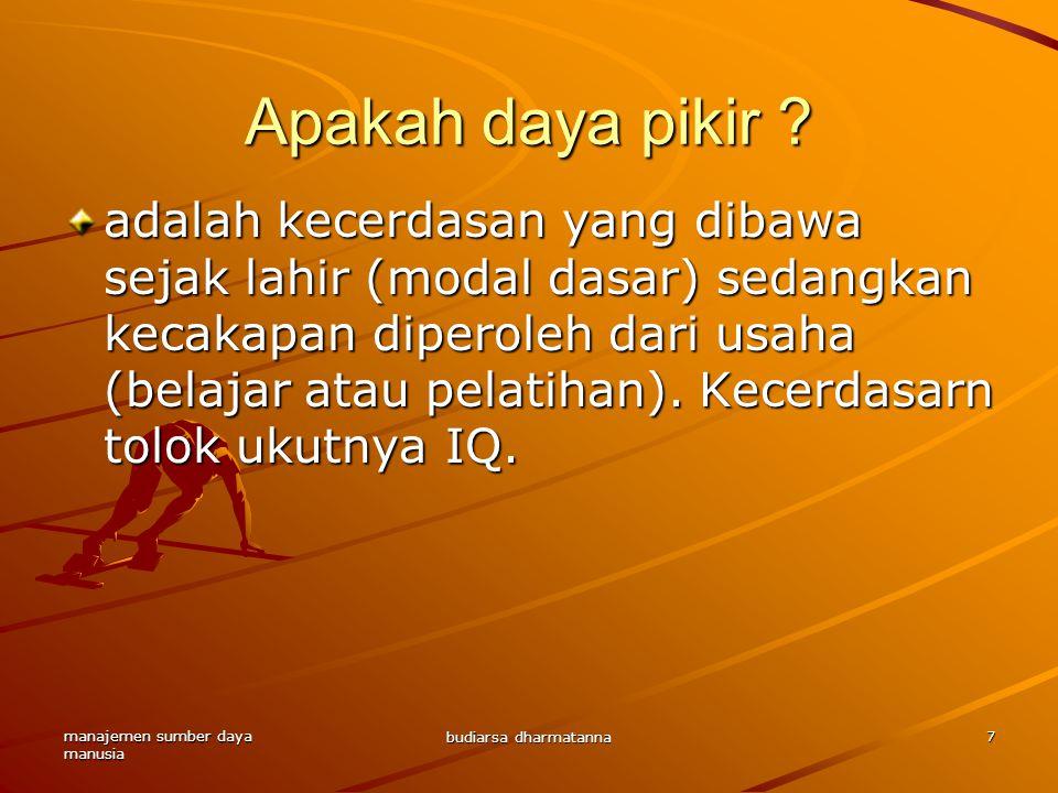 manajemen sumber daya manusia budiarsa dharmatanna 7 Apakah daya pikir ? adalah kecerdasan yang dibawa sejak lahir (modal dasar) sedangkan kecakapan d